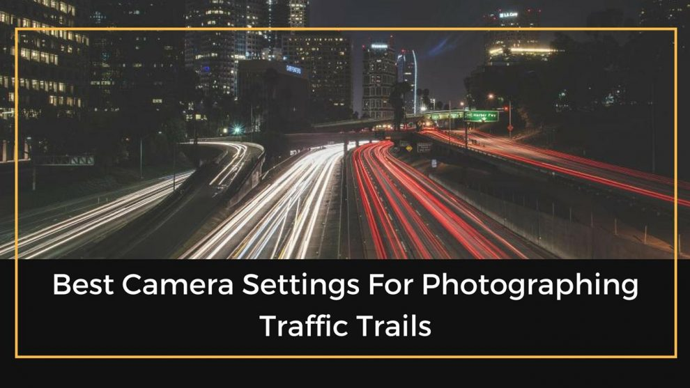 Best Camera Settings For Photographing Traffic Trails - The