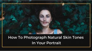 How To Photograph Natural Skin Tones