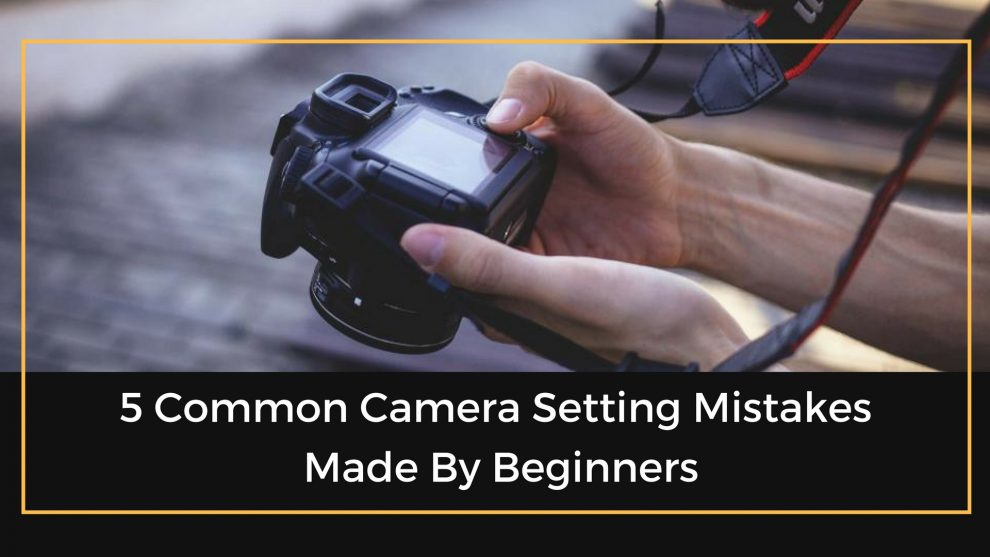 5 Common Camera Setting Mistakes Made By Beginners